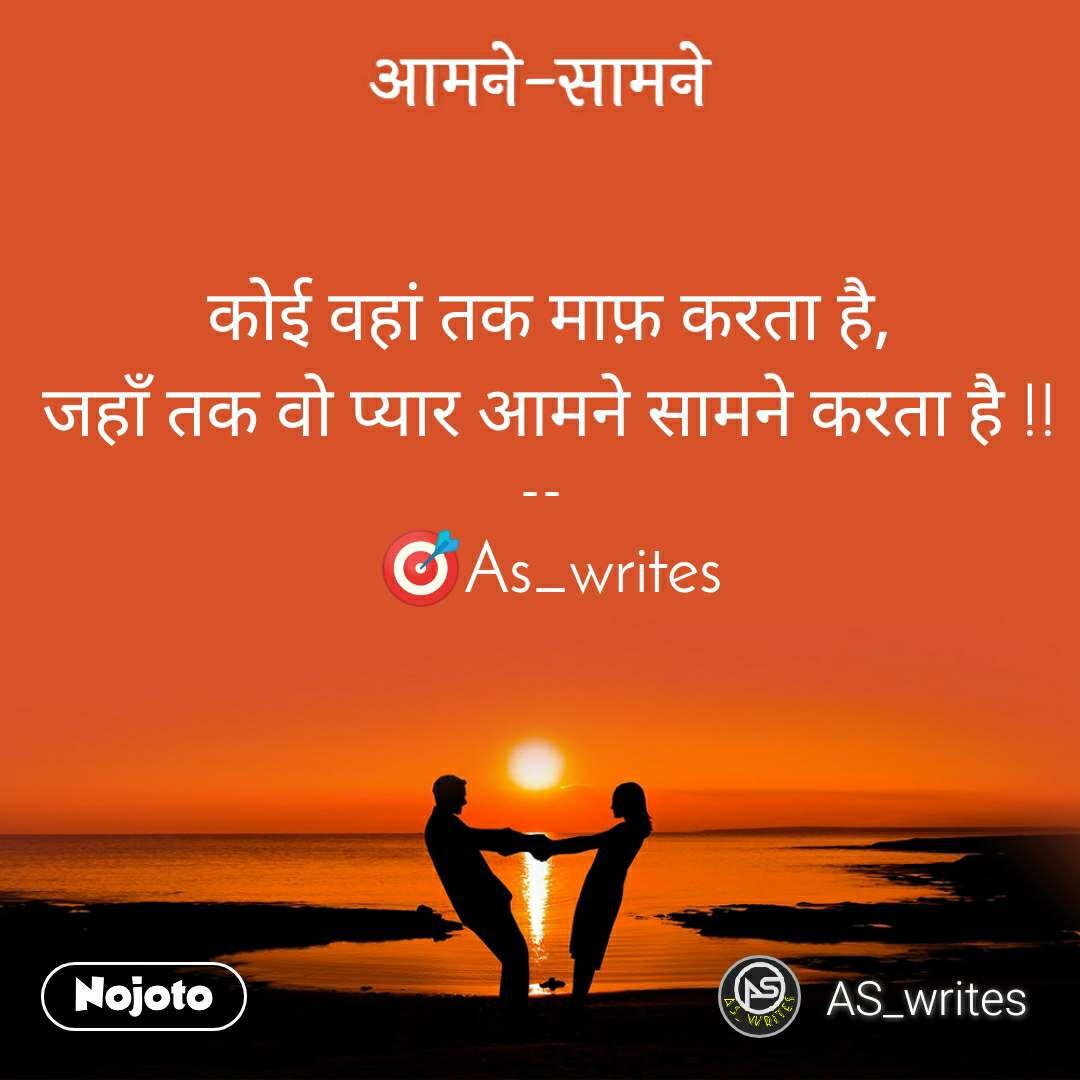 आमने-सामने कोई वहां तक माफ़ करता है, जहाँ तक वो प्यार आमने सामने करता है !!  --   🎯As_writes