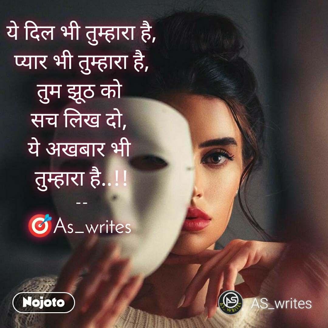 ये दिल भी तुम्हारा है,  प्यार भी तुम्हारा है,  तुम झूठ को  सच लिख दो,  ये अखबार भी  तुम्हारा है..!!  --  🎯As_writes