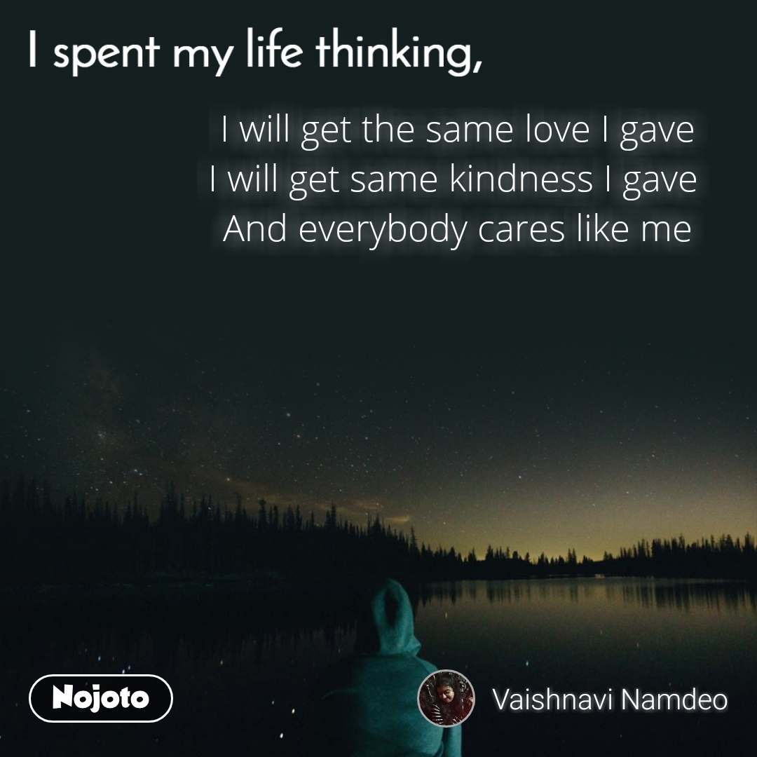 I spent my life thinking I will get the same love I gave I will get same kindness I gave  And everybody cares like me
