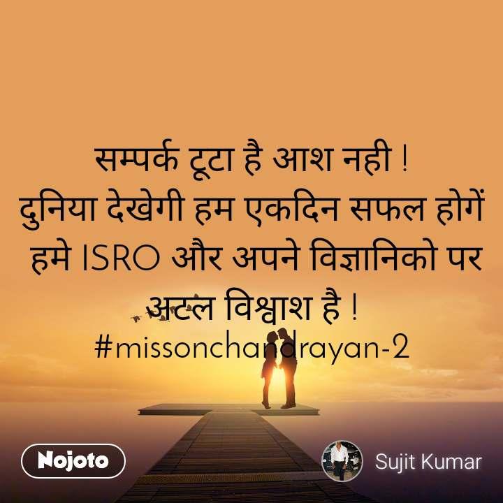 सम�पर�क टूटा है आश नही ! द�निया देखेगी हम �कदिन सफल होगें  हमे ISRO और अपने विज�ञानिको पर अटल विश�वाश है ! #missonchandrayan-2