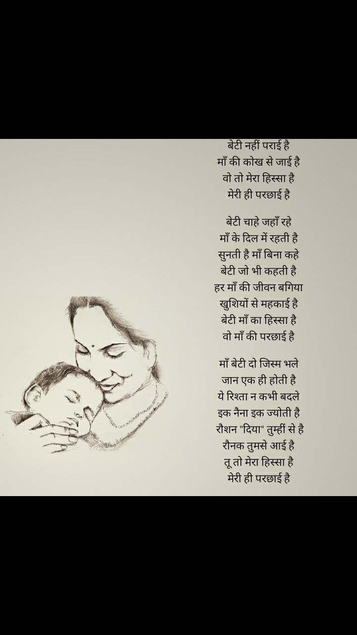 """बेटी नहीं पराई है  माँ की कोख से जाई है  वो तो मेरा हिस्सा है  मेरी ही परछाई है   बेटी चाहे जहाँ रहे  माँ के दिल में रहती है  सुनती है माँ बिना कहे  बेटी जो भी कहती है  हर माँ की जीवन बगिया  खुशियों से महकाई है  बेटी माँ का हिस्सा है  वो माँ की परछाई है   माँ बेटी दो जिस्म भले  जान एक ही होती है  ये रिश्ता न कभी बदले  इक नैना इक ज्योती है  रौशन """"दिया"""" तुम्हीं से है रौनक तुमसे आई है  तू तो मेरा हिस्सा है  मेरी ही परछाई है"""