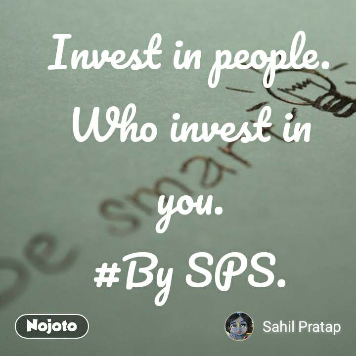 Invest in people. Who invest in you. #By SPS.