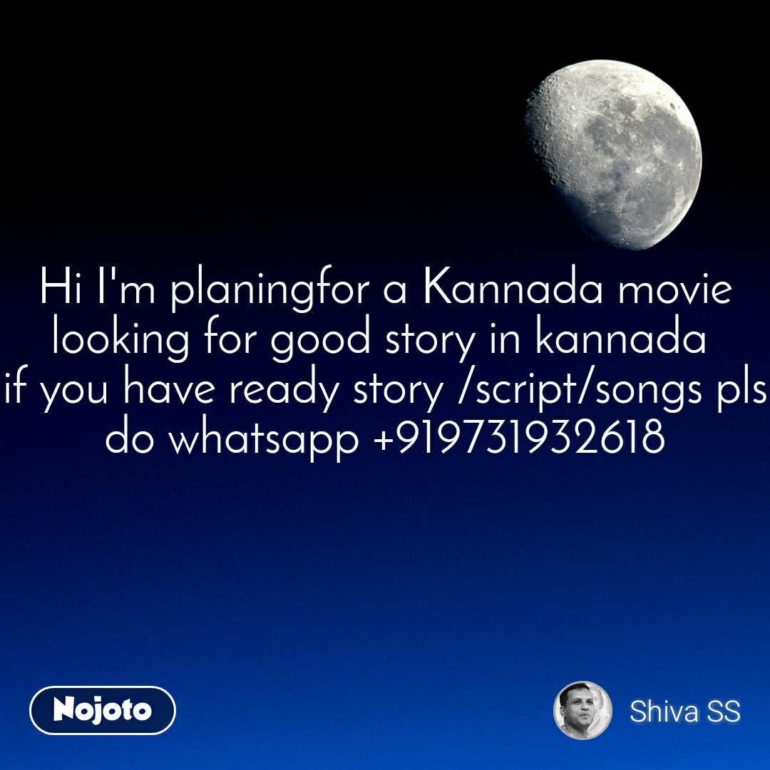 Hi I'm planingfor a Kannada movie looking for good story in kannada  if you have ready story /script/songs pls do whatsapp +919731932618
