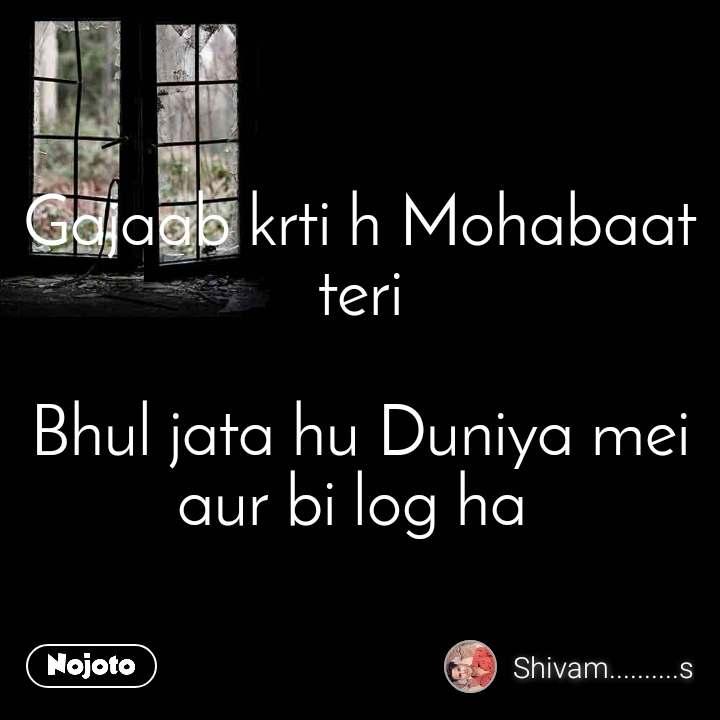Gajaab krti h Mohabaat teri  Bhul jata hu Duniya mei aur bi log ha