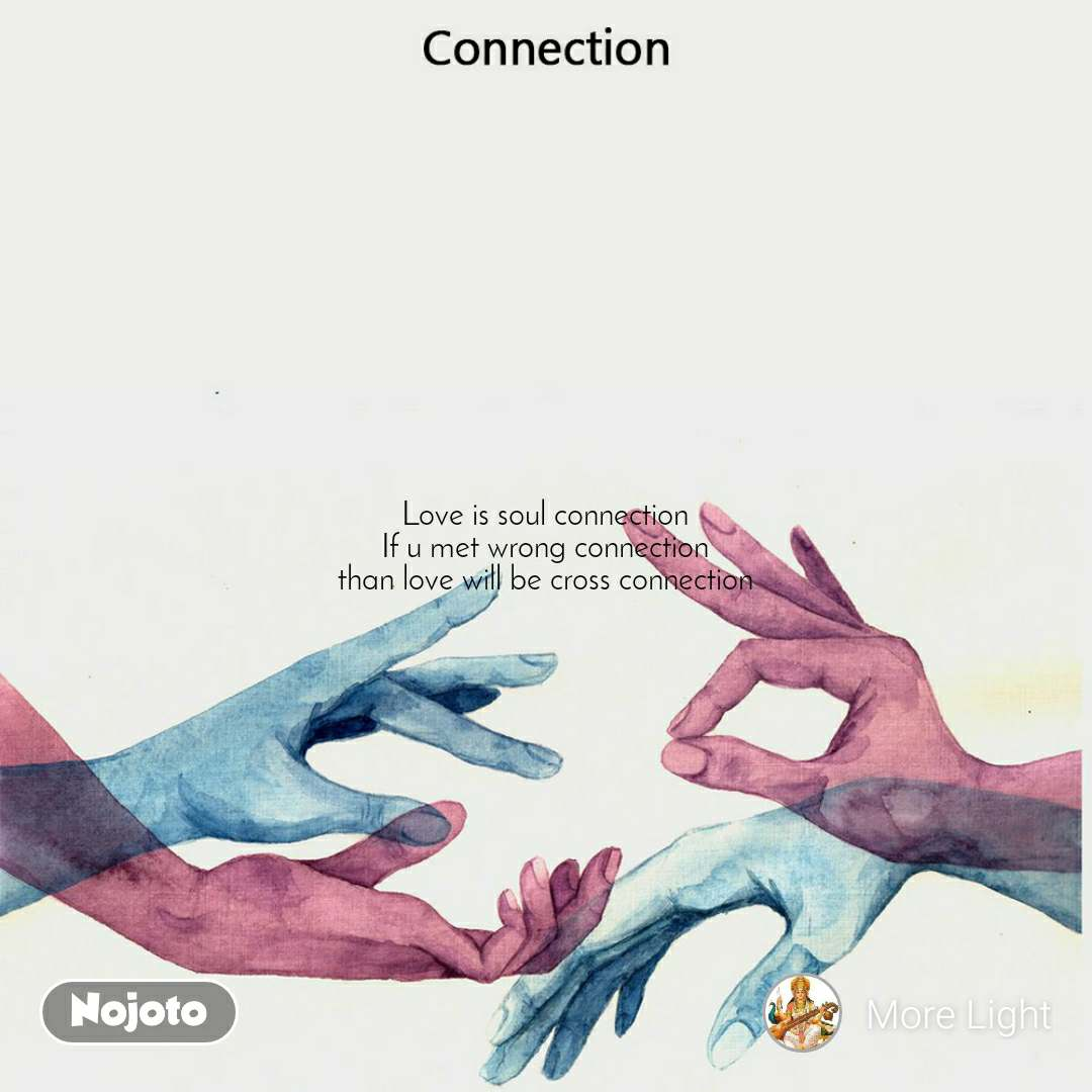 Connection  Love is soul connection  If u met wrong connection than love will be cross connection