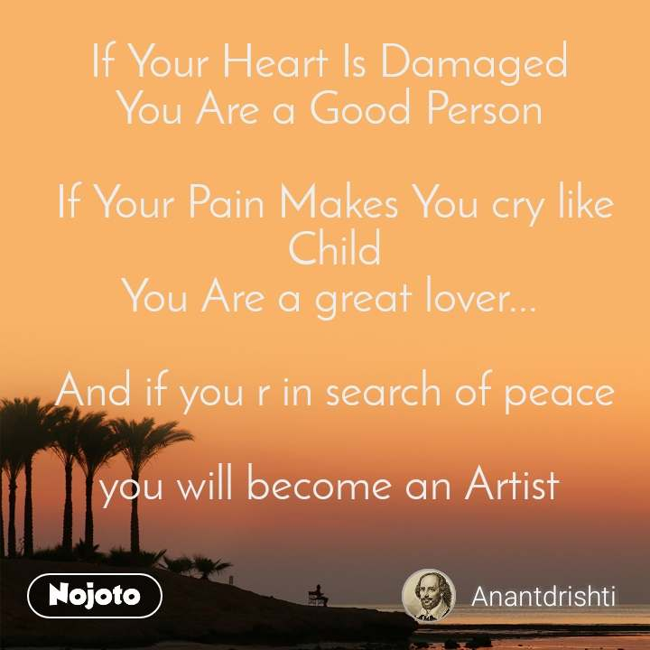 If Your Heart Is Damaged  You Are a Good Person   If Your Pain Makes You cry like Child You Are a great lover...    And if you r in search of peace   you will become an Artist