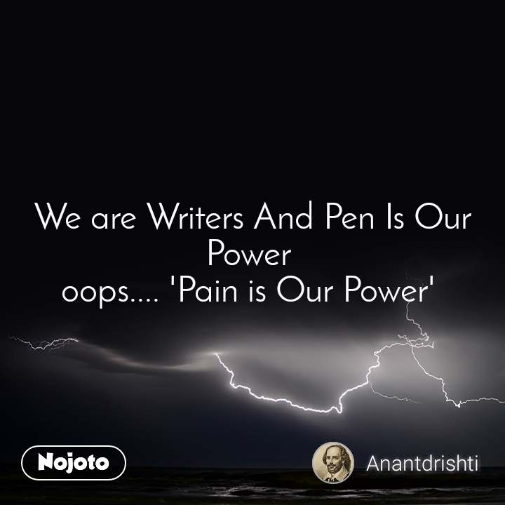 We are Writers And Pen Is Our Power  oops.... 'Pain is Our Power'