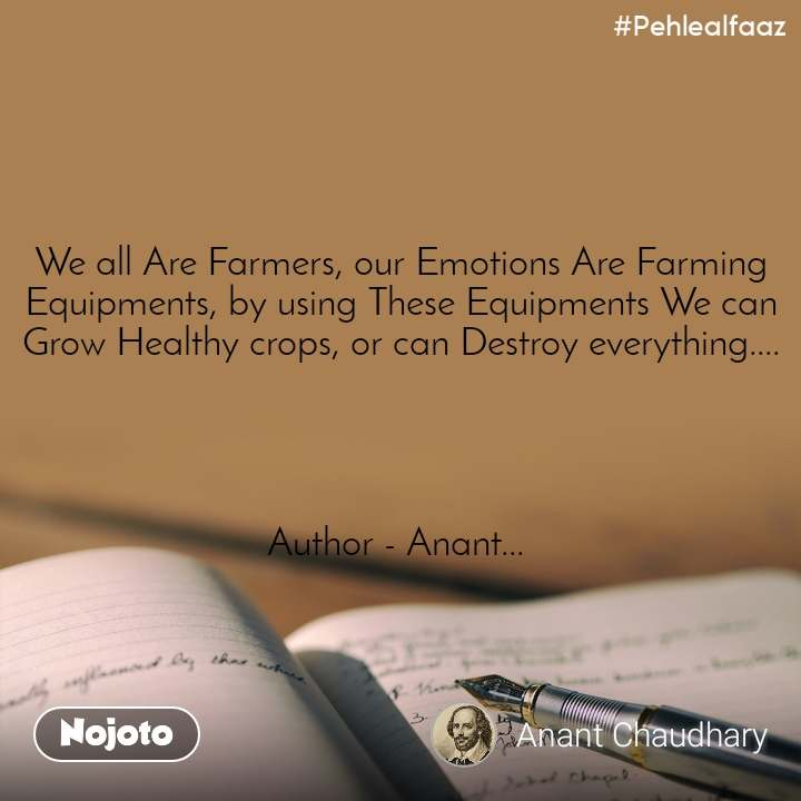 #Pehlealfaaz We all Are Farmers, our Emotions Are Farming Equipments, by using These Equipments We can Grow Healthy crops, or can Destroy everything....     Author - Anant...