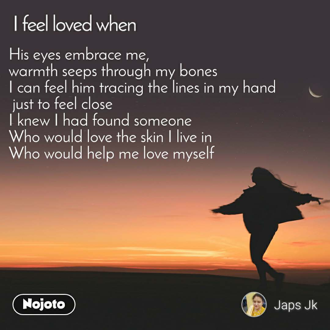 I feel loved when His eyes embrace me,  warmth seeps through my bones I can feel him tracing the lines in my hand  just to feel close I knew I had found someone Who would love the skin I live in Who would help me love myself
