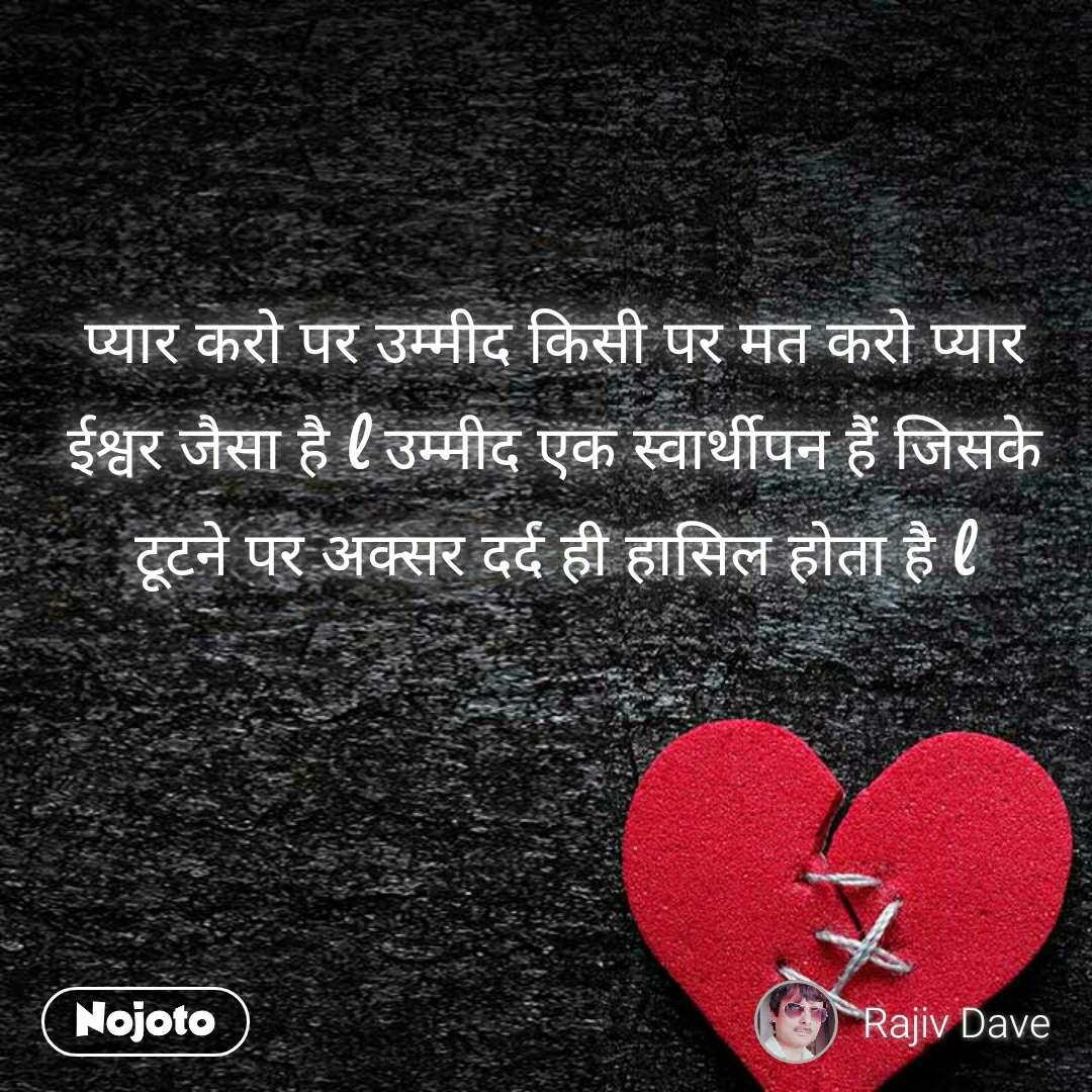 प्यार करो पर उम्मीद किसी पर मत करो प्यार ईश्वर जैसा है l उम्मीद एक स्वार्थीपन हैं जिसके टूटने पर अक्सर दर्द ही हासिल होता है l