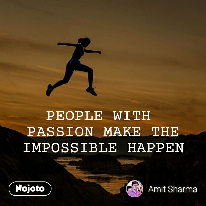 PEOPLE WITH  PASSION MAKE THE IMPOSSIBLE HAPPEN