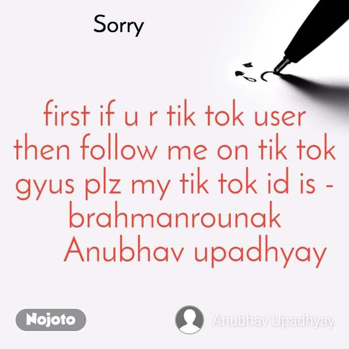 Sorry first if u r tik tok user then follow me on tik tok gyus plz my tik tok id is - brahmanrounak      Anubhav upadhyay