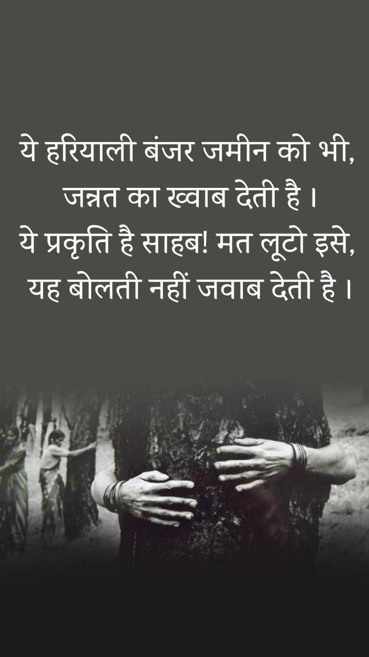 ये हरियाली बंजर जमीन को भी,  जन्नत का ख्वाब देती है । ये प्रकृति है साहब! मत लूटो इसे,  यह बोलती नहीं जवाब देती है ।