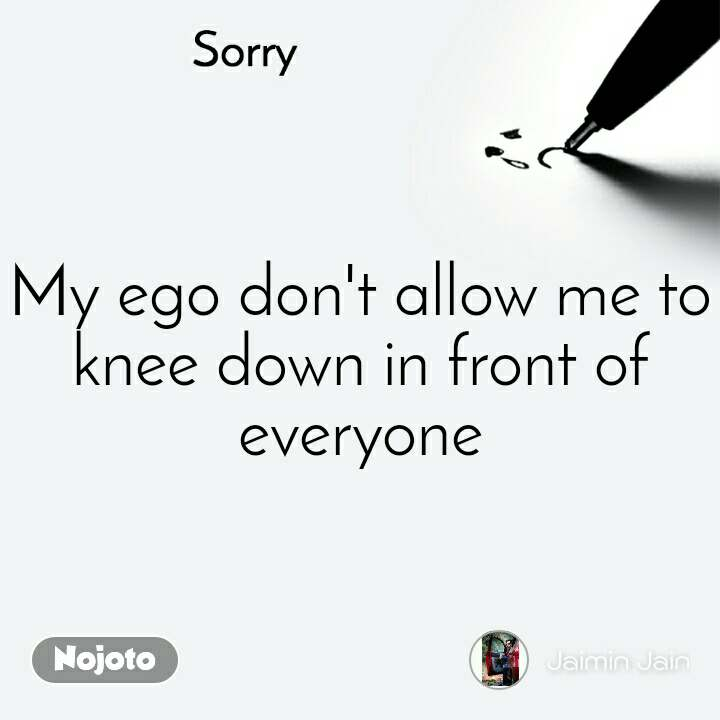 Sorry My ego don't allow me to knee down in front of everyone