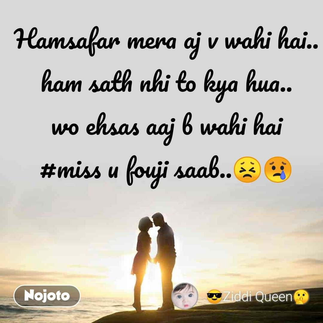 Hamsafar mera aj v wahi hai.. ham sath nhi to kya hua.. wo ehsas aaj b wahi hai #miss u fouji saab..😣😢