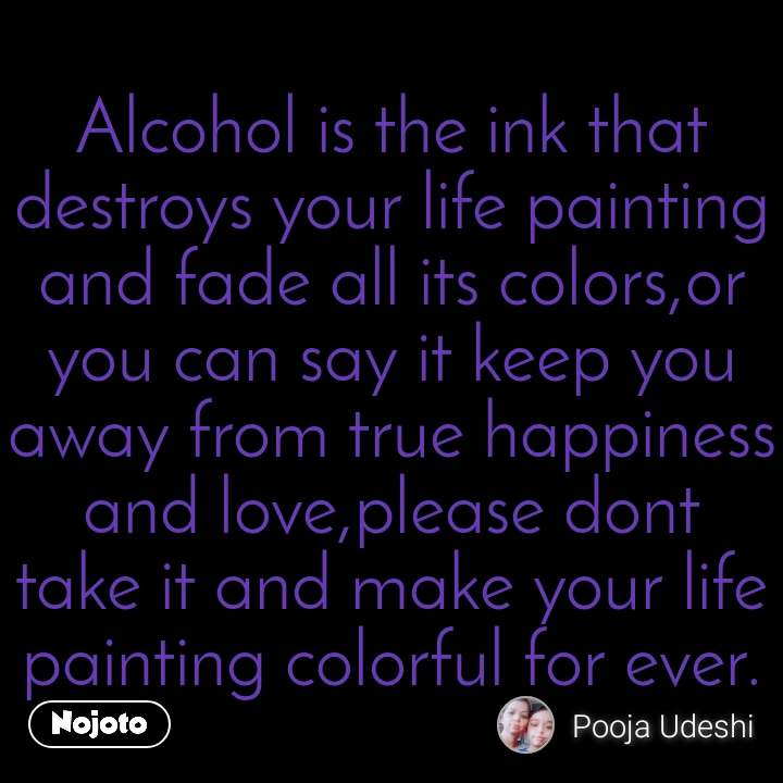 Alcohol is the ink that destroys your life painting and fade all its colors,or you can say it keep you away from true happiness and love,please dont take it and make your life painting colorful for ever.