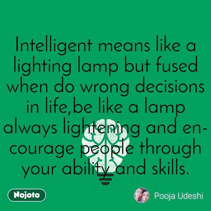 Intelligent means like a lighting lamp but fused when do wrong decisions in life,be like a lamp always lightening and encourage people through your ability and skills.