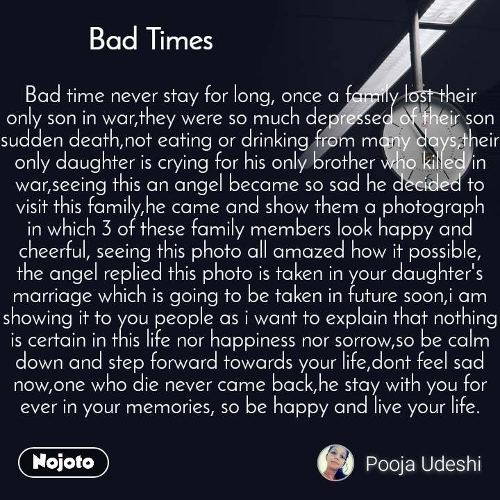 Bad Times Bad time never stay for long, once a family lost their only son in war,they were so much depressed of their son sudden death,not eating or drinking from many days,their only daughter is crying for his only brother who killed in war,seeing this an angel became so sad he decided to visit this family,he came and show them a photograph in which 3 of these family members look happy and cheerful, seeing this photo all amazed how it possible, the angel replied this photo is taken in your daughter's marriage which is going to be taken in future soon,i am showing it to you people as i want to explain that nothing is certain in this life nor happiness nor sorrow,so be calm down and step forward towards your life,dont feel sad now,one who die never came back,he stay with you for ever in your memories, so be happy and live your life.