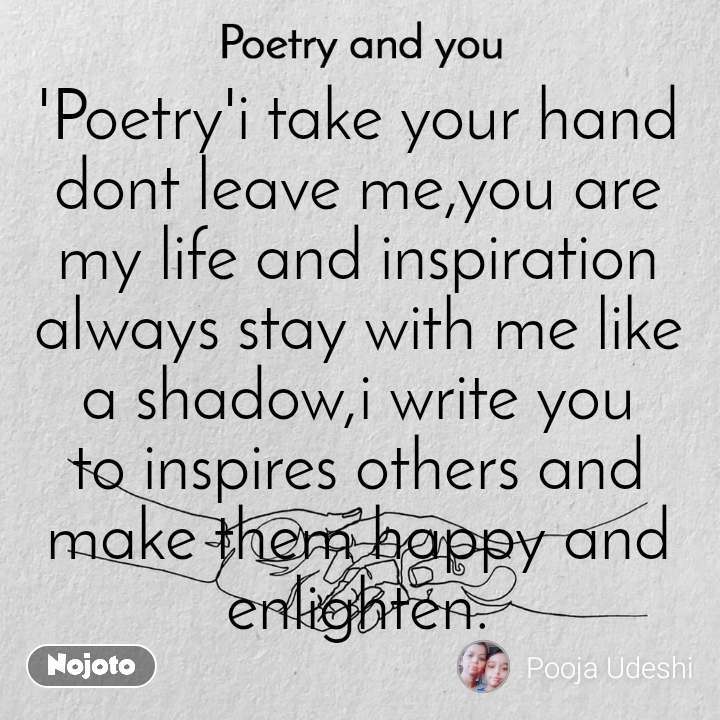 Poetry and you  'Poetry'i take your hand dont leave me,you are my life and inspiration always stay with me like a shadow,i write you to inspires others and make them happy and enlighten.