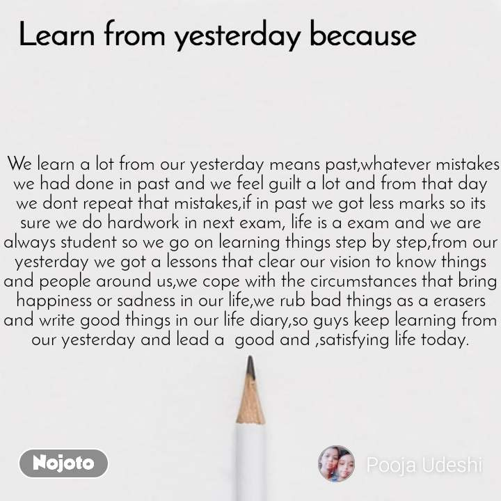 Learn from yesterday because  We learn a lot from our yesterday means past,whatever mistakes we had done in past and we feel guilt a lot and from that day we dont repeat that mistakes,if in past we got less marks so its sure we do hardwork in next exam, life is a exam and we are always student so we go on learning things step by step,from our yesterday we got a lessons that clear our vision to know things and people around us,we cope with the circumstances that bring happiness or sadness in our life,we rub bad things as a erasers and write good things in our life diary,so guys keep learning from our yesterday and lead a  good and ,satisfying life today.