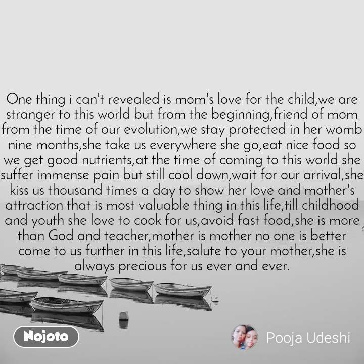 One thing i can't revealed is mom's love for the child,we are stranger to this world but from the beginning,friend of mom from the time of our evolution,we stay protected in her womb nine months,she take us everywhere she go,eat nice food so we get good nutrients,at the time of coming to this world she suffer immense pain but still cool down,wait for our arrival,she kiss us thousand times a day to show her love and mother's attraction that is most valuable thing in this life,till childhood and youth she love to cook for us,avoid fast food,she is more than God and teacher,mother is mother no one is better come to us further in this life,salute to your mother,she is always precious for us ever and ever.