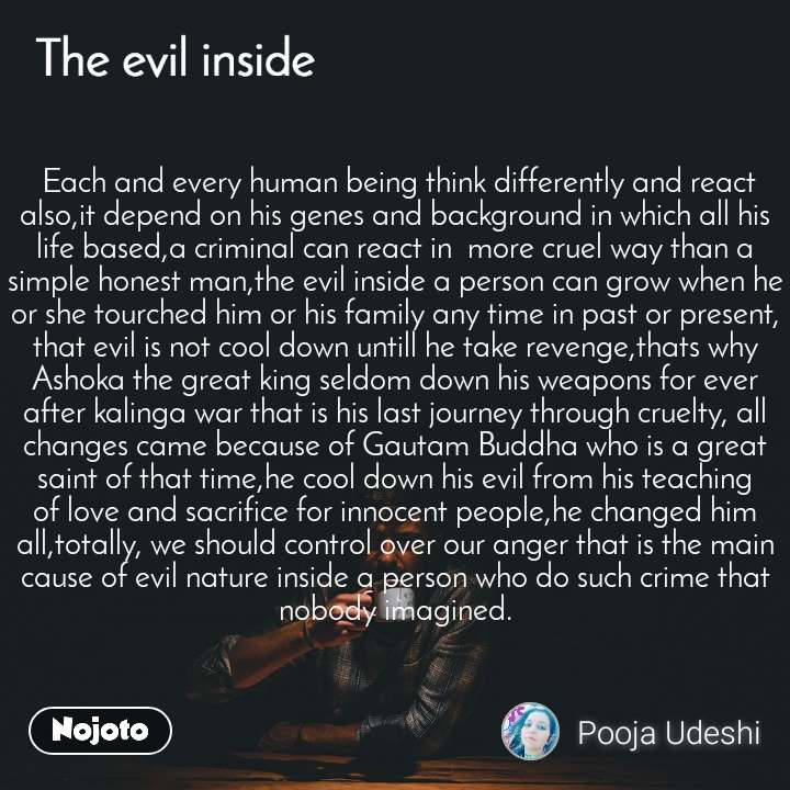 The evil quotes   Each and every human being think differently and react also,it depend on his genes and background in which all his life based,a criminal can react in  more cruel way than a simple honest man,the evil inside a person can grow when he or she tourched him or his family any time in past or present, that evil is not cool down untill he take revenge,thats why Ashoka the great king seldom down his weapons for ever after kalinga war that is his last journey through cruelty, all changes came because of Gautam Buddha who is a great saint of that time,he cool down his evil from his teaching of love and sacrifice for innocent people,he changed him all,totally, we should control over our anger that is the main cause of evil nature inside a person who do such crime that nobody imagined.