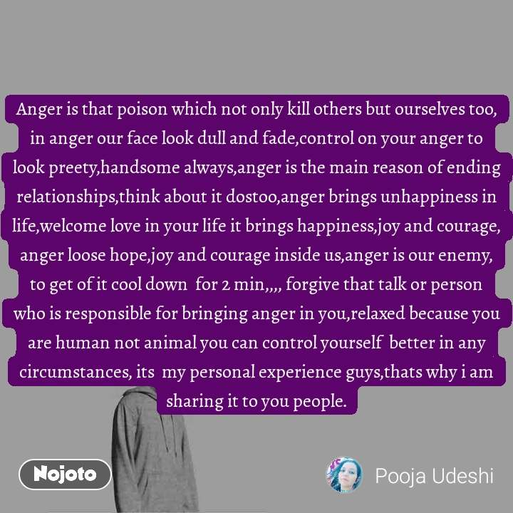 Anger is that poison which not only kill others but ourselves too, in anger our face look dull and fade,control on your anger to look preety,handsome always,anger is the main reason of ending relationships,think about it dostoo,anger brings unhappiness in life,welcome love in your life it brings happiness,joy and courage, anger loose hope,joy and courage inside us,anger is our enemy, to get of it cool down  for 2 min,,,, forgive that talk or person who is responsible for bringing anger in you,relaxed because you are human not animal you can control yourself  better in any circumstances, its  my personal experience guys,thats why i am sharing it to you people.