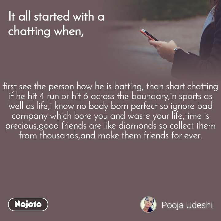 It all started with a chatting when, first see the person how he is batting, than shart chatting if he hit 4 run or hit 6 across the boundary,in sports as well as life,i know no body born perfect so ignore bad company which bore you and waste your life,time is precious,good friends are like diamonds so collect them from thousands,and make them friends for ever.