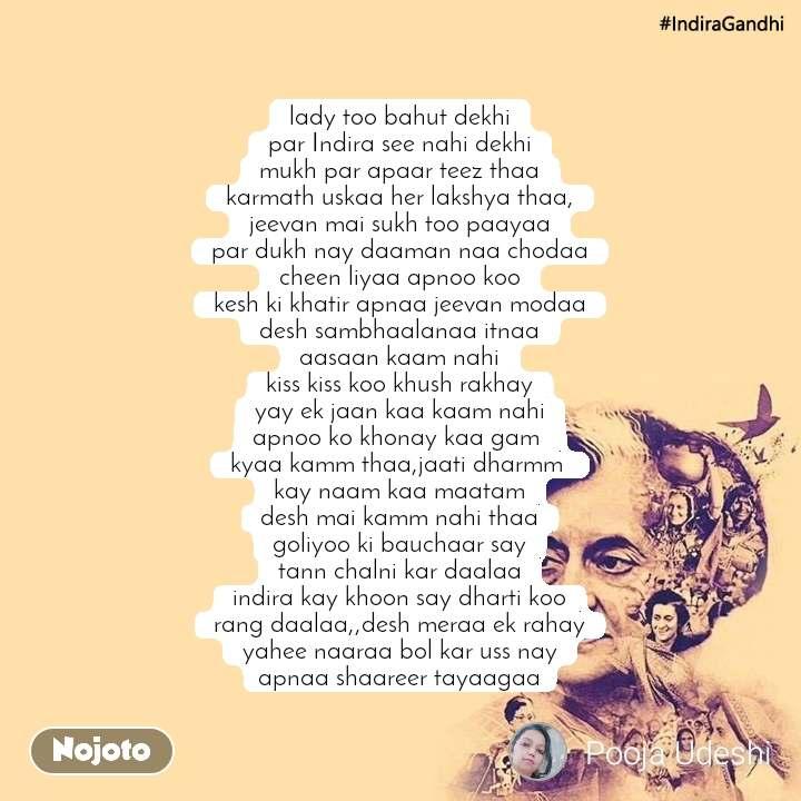 #IndiraGandhi lady too bahut dekhi par Indira see nahi dekhi mukh par apaar teez thaa karmath uskaa her lakshya thaa, jeevan mai sukh too paayaa par dukh nay daaman naa chodaa cheen liyaa apnoo koo kesh ki khatir apnaa jeevan modaa desh sambhaalanaa itnaa aasaan kaam nahi kiss kiss koo khush rakhay yay ek jaan kaa kaam nahi apnoo ko khonay kaa gam  kyaa kamm thaa,jaati dharmm  kay naam kaa maatam desh mai kamm nahi thaa goliyoo ki bauchaar say tann chalni kar daalaa indira kay khoon say dharti koo rang daalaa,,desh meraa ek rahay yahee naaraa bol kar uss nay apnaa shaareer tayaagaa