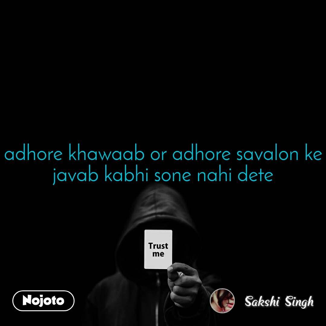 Trust me adhore khawaab or adhore savalon ke javab kabhi sone nahi dete
