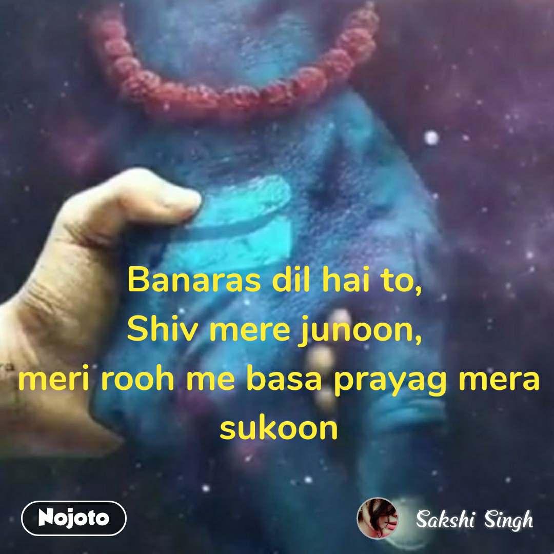 Banaras dil hai to,  Shiv mere junoon,  meri rooh me basa prayag mera sukoon