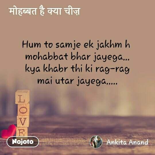 मोहब्बत है क्या चीज़ Hum to samje ek jakhm h  mohabbat bhar jayega... kya khabr thi ki rag-rag mai utar jayega.....