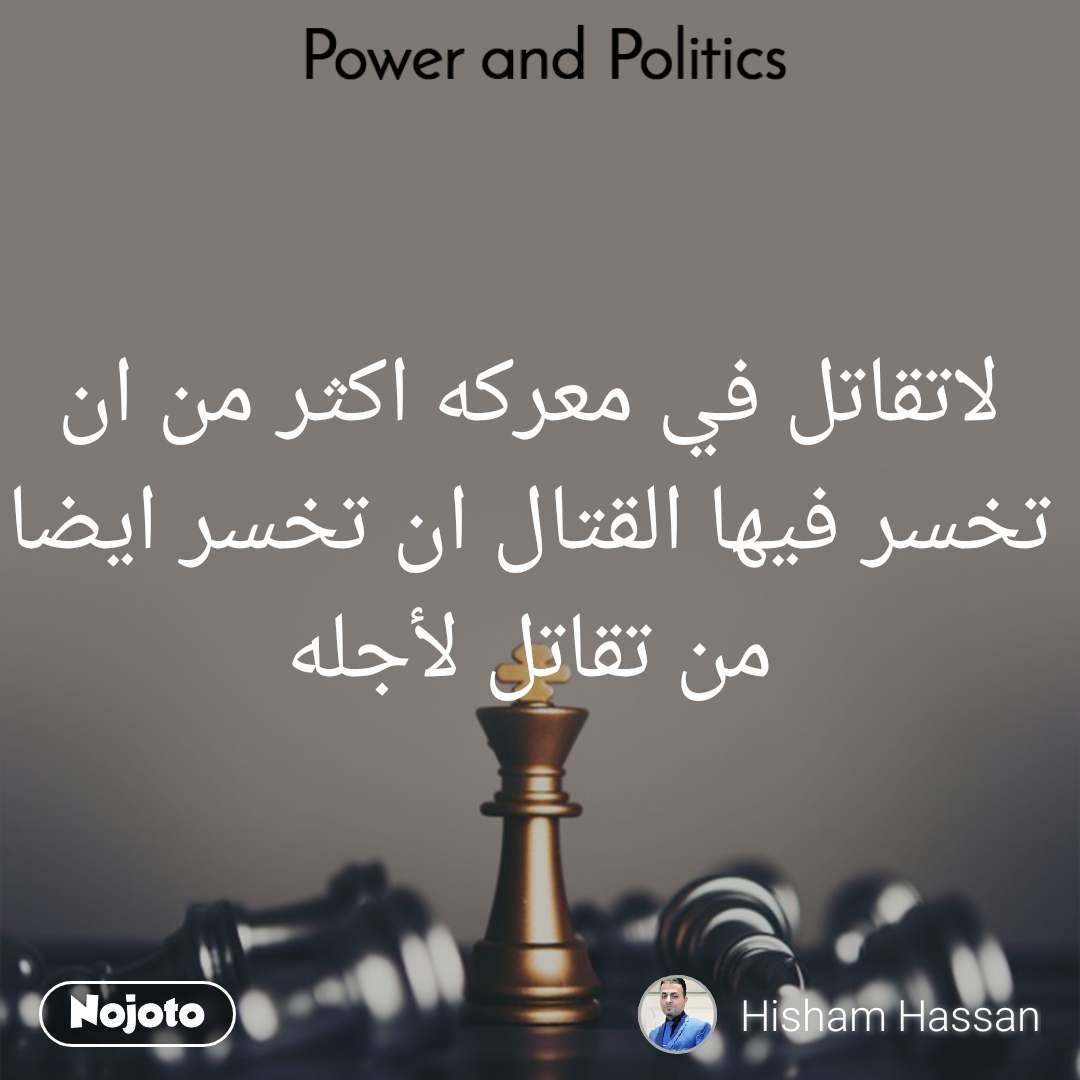 Power and Politics لاتقاتل في معركه اكثر من ان تخسر فيها القتال ان تخسر ايضا من تقاتل لأجله