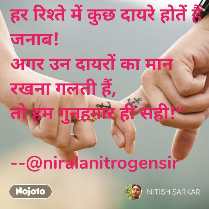 """हर रिश्ते में कुछ दायरे होतें हैं जनाब!  अगर उन दायरों का मान रखना गलती हैं,  तो हम गुनहगार ही सही!""""   --@niralanitrogensir"""