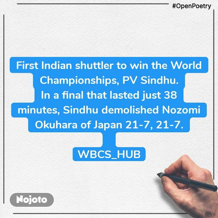 #OpenPoetry First Indian shuttler to winthe World Championships, PV Sindhu. In a final that lasted just 38 minutes,Sindhu demolished Nozomi Okuharaof Japan 21-7, 21-7.  WBCS_HUB