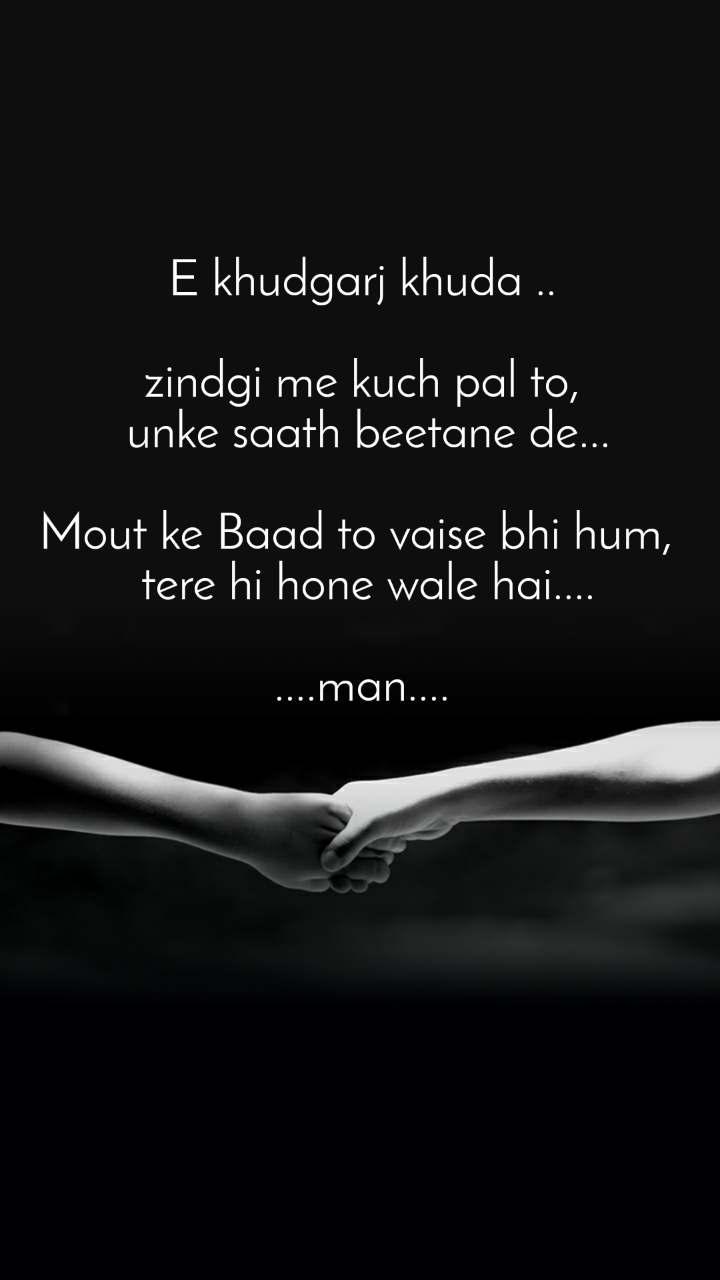 E khudgarj khuda ..  zindgi me kuch pal to,  unke saath beetane de...  Mout ke Baad to vaise bhi hum,   tere hi hone wale hai....  ....man....