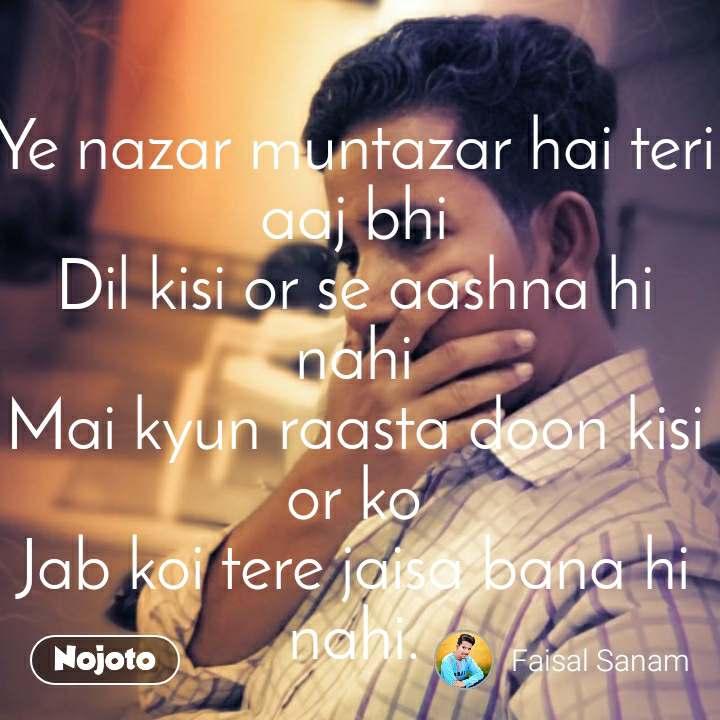 Ye nazar muntazar hai teri aaj bhi Dil kisi or se aashna hi nahi Mai kyun raasta doon kisi or ko Jab koi tere jaisa bana hi nahi.   Faisal sanam