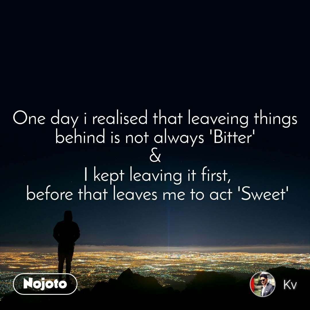 One day i realised that leaveing things behind is not always 'Bitter' &  I kept leaving it first,  before that leaves me to act 'Sweet'