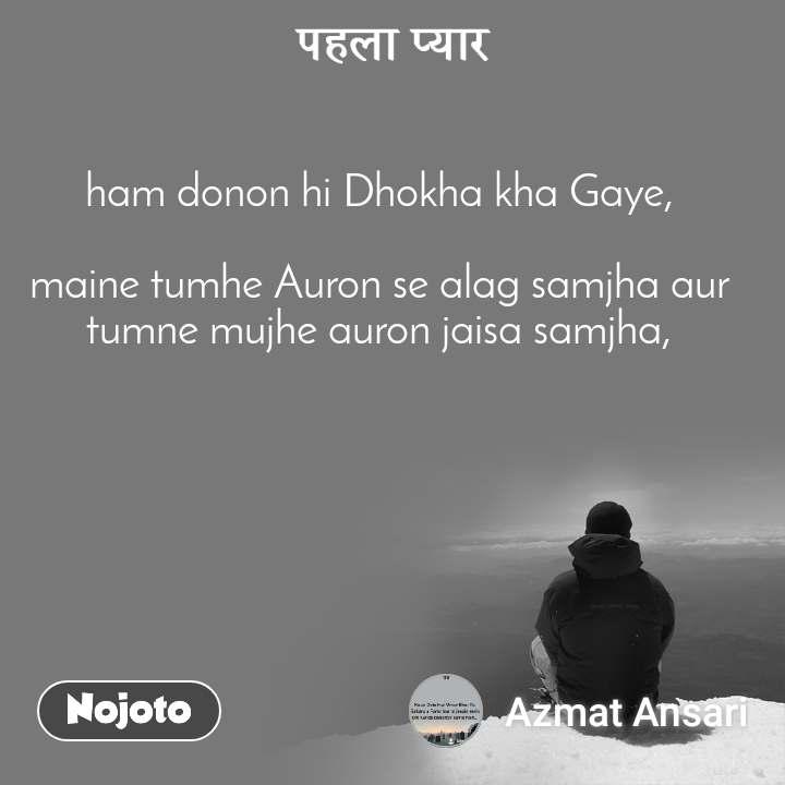 पहला प्यार ham donon hi Dhokha kha Gaye,  maine tumhe Auron se alag samjha aur tumne mujhe auron jaisa samjha,
