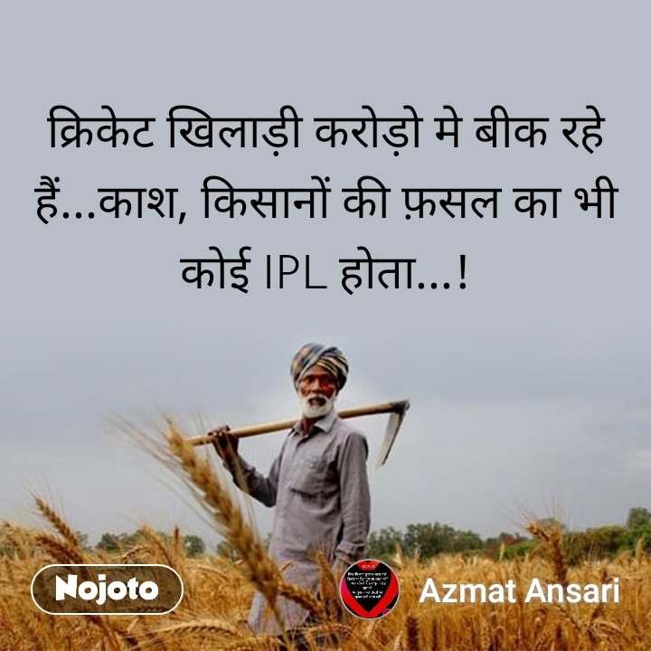क्रिकेट खिलाड़ी करोड़ो मे बीक रहे हैं...काश, किसानों की फ़सल का भी कोई IPL होता...!