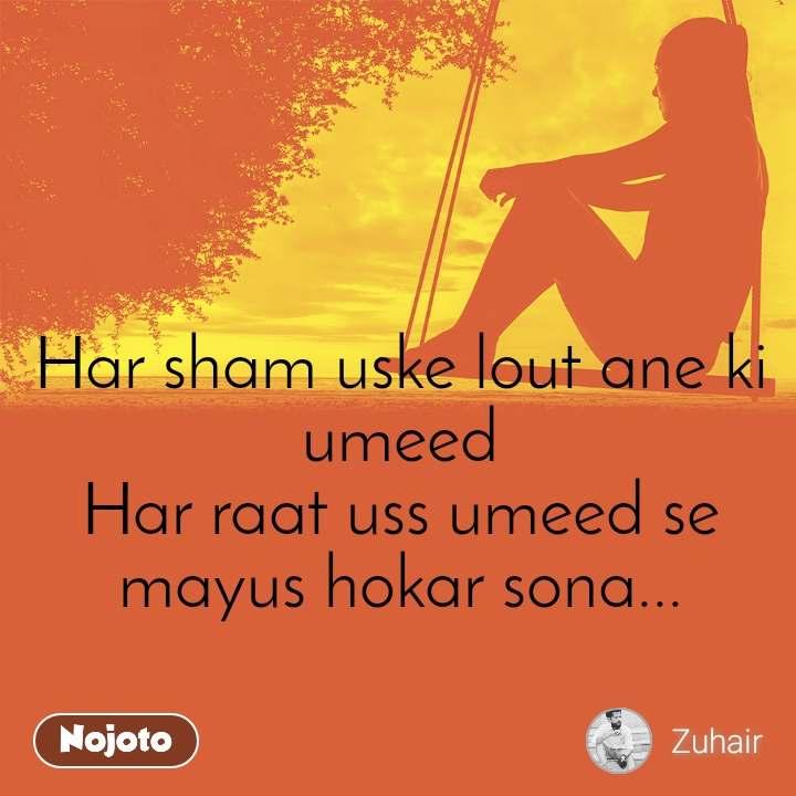 Har sham uske lout ane ki umeed Har raat uss umeed se mayus hokar sona...