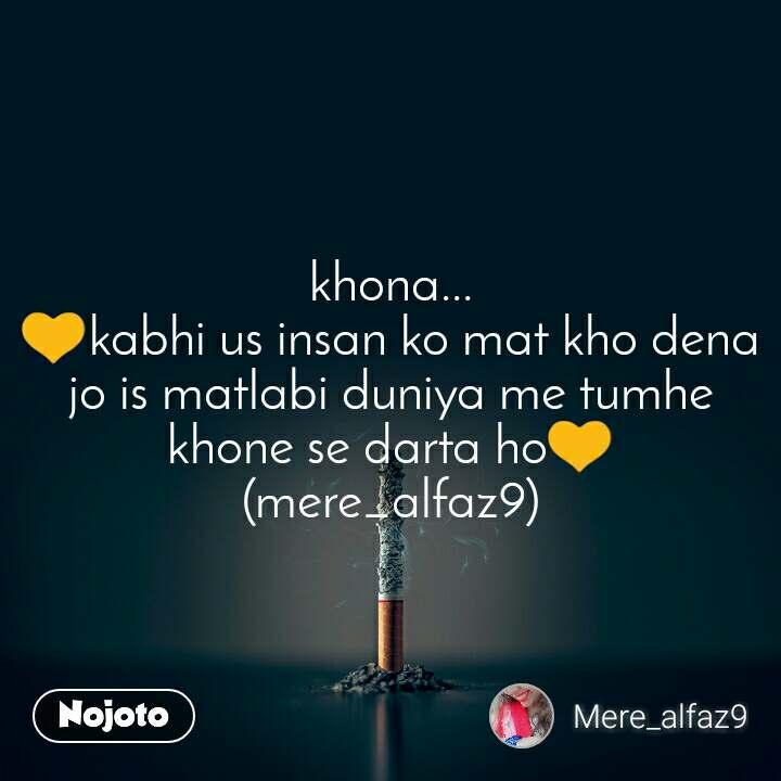 khona... 💛kabhi us insan ko mat kho dena jo is matlabi duniya me tumhe khone se darta ho💛 (mere_alfaz9)