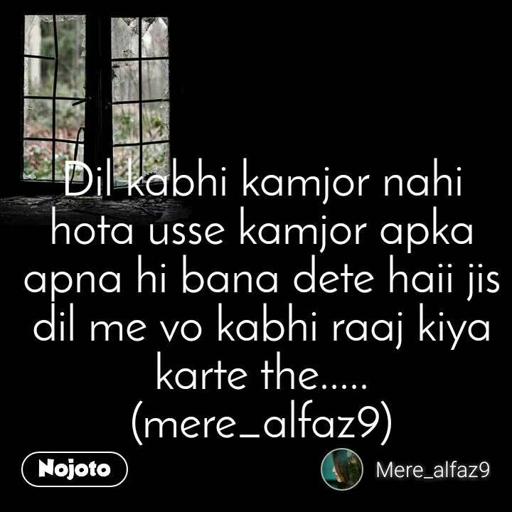 Dil kabhi kamjor nahi hota usse kamjor apka apna hi bana dete haii jis dil me vo kabhi raaj kiya karte the..... (mere_alfaz9)