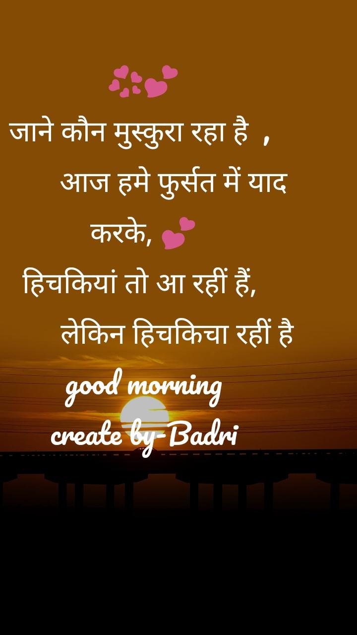 💞💕 जाने कौन मुस्कुरा रहा है  ,          आज हमे फुर्सत में याद करके, 💕 हिचकियां तो आ रहीं हैं,           लेकिन हिचकिचा रहीं है good morning create by-Badri