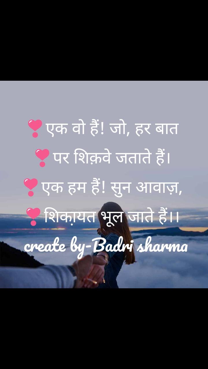 ❣️एक वो हैं! जो, हर बात  ❣️पर शिक़वे जताते हैं।  ❣️एक हम हैं! सुन आवाज़,  ❣️शिका़यत भूल जाते हैं।।   create by-Badri sharma