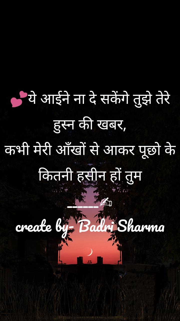 💕ये आईने ना दे सकेंगे तुझे तेरे हुस्न की खबर, कभी मेरी आँखों से आकर पूछो के कितनी हसीन हों तुम ______✍ create by- Badri Sharma