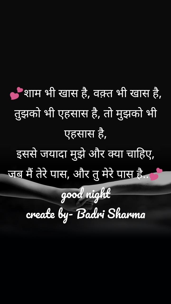 💕शाम भी खास है, वक़्त भी खास है, तुझको भी एहसास है, तो मुझको भी एहसास है, इससे जयादा मुझे और क्या चाहिए, जब मैं तेरे पास, और तु मेरे पास है..💕 good night create by- Badri Sharma
