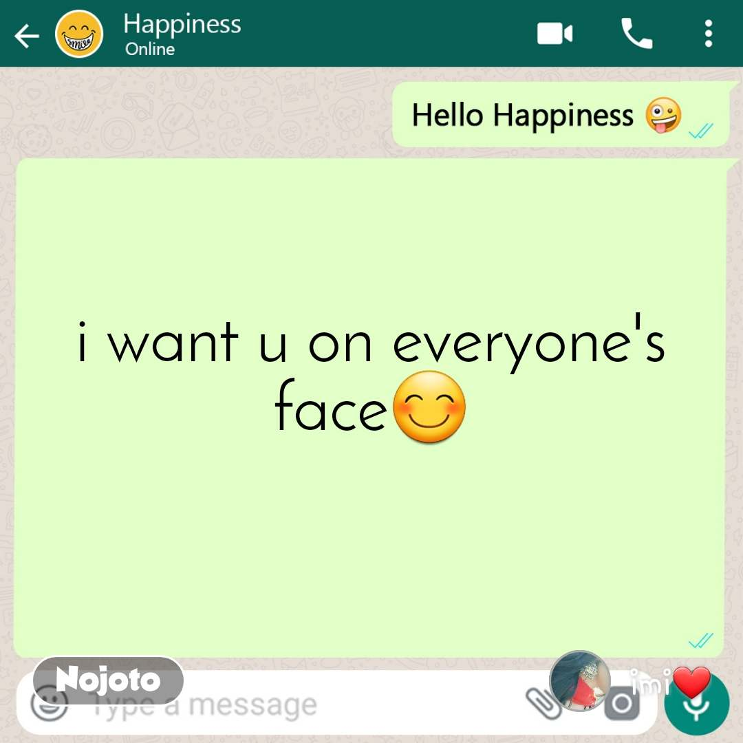 Hello happiness i want u on everyone's face😊