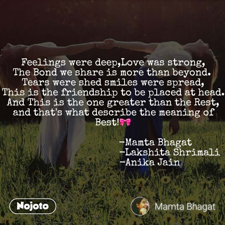 Feelings were deep,Love was strong, The Bond we share is more than beyond.  Tears were shed smiles were spread, This is the friendship to be placed at head. And This is the one greater than the Rest, and that's what describe the meaning of Best!🎀                                -Mamta Bhagat                                         -Lakshita Shrimali                           -Anika Jain
