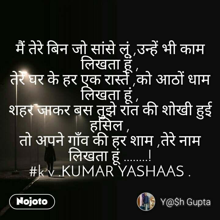मैं तेरे बिन जो सांसे लूं ,उन्हें भी काम लिखता हूं , तेरे घर के हर एक रास्ते ,को अाठों धाम लिखता हूं , शहर जाकर बस तुझे रात की शोखी हुई हसिल , तो अपने गाँव की हर शाम ,तेरे नाम लिखता हूं ........! #k v .KUMAR YASHAAS .